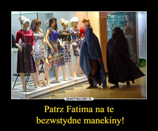 Patrz Fatima na te bezwstydne manekiny! –