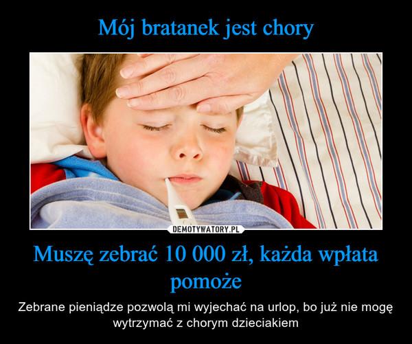 Muszę zebrać 10 000 zł, każda wpłata pomoże – Zebrane pieniądze pozwolą mi wyjechać na urlop, bo już nie mogę wytrzymać z chorym dzieciakiem