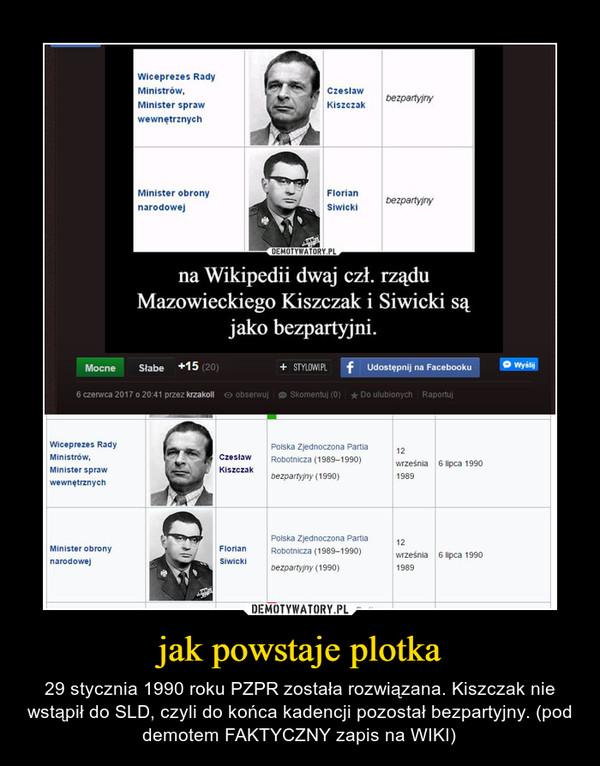 jak powstaje plotka – 29 stycznia 1990 roku PZPR została rozwiązana. Kiszczak nie wstąpił do SLD, czyli do końca kadencji pozostał bezpartyjny. (pod demotem FAKTYCZNY zapis na WIKI)