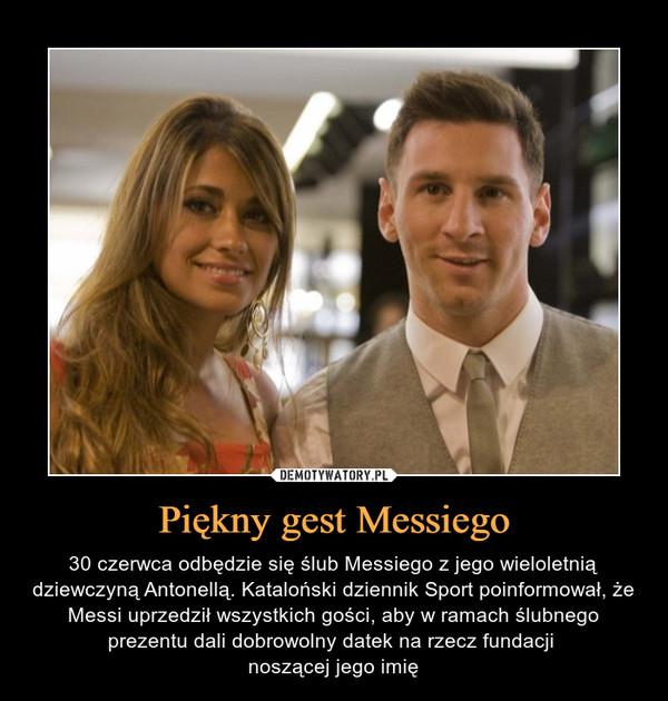 Piękny gest Messiego – 30 czerwca odbędzie się ślub Messiego z jego wieloletnią dziewczyną Antonellą. Kataloński dziennik Sport poinformował, że Messi uprzedził wszystkich gości, aby w ramach ślubnego prezentu dali dobrowolny datek na rzecz fundacji noszącej jego imię