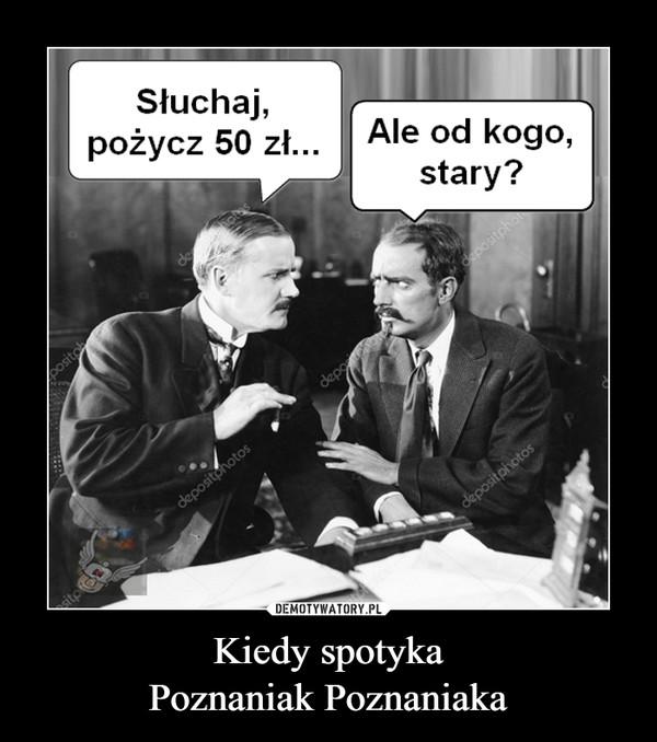 Kiedy spotykaPoznaniak Poznaniaka –  Słuchaj,pożycz 50 zł..._Ale od kogo,stary?