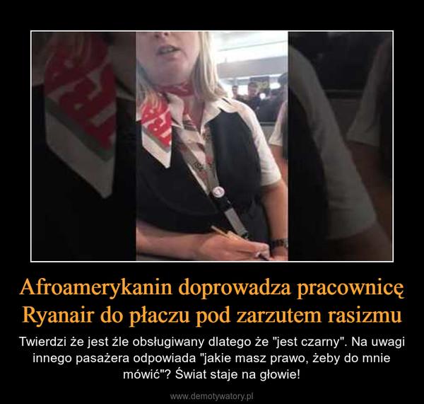 """Afroamerykanin doprowadza pracownicę Ryanair do płaczu pod zarzutem rasizmu – Twierdzi że jest źle obsługiwany dlatego że """"jest czarny"""". Na uwagi innego pasażera odpowiada """"jakie masz prawo, żeby do mnie mówić""""? Świat staje na głowie!"""