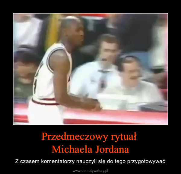 Przedmeczowy rytuał Michaela Jordana – Z czasem komentatorzy nauczyli się do tego przygotowywać