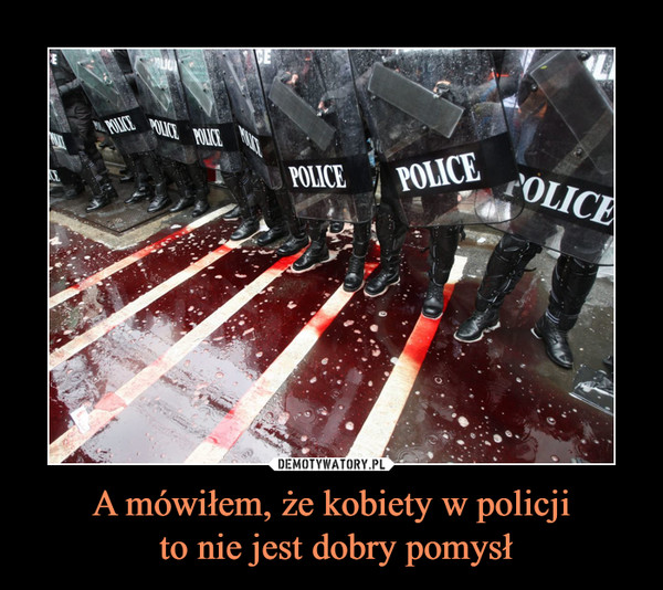 A mówiłem, że kobiety w policji to nie jest dobry pomysł –