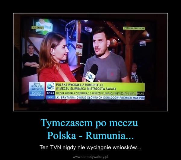 Tymczasem po meczu Polska - Rumunia... – Ten TVN nigdy nie wyciągnie wniosków...