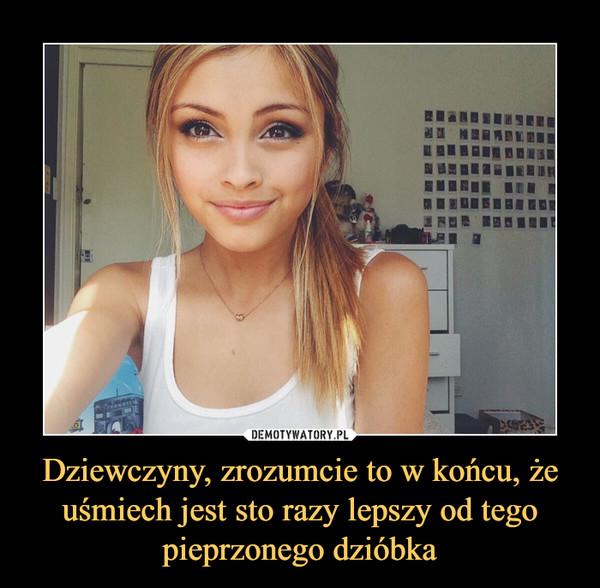 Dziewczyny, zrozumcie to w końcu, że uśmiech jest sto razy lepszy od tego pieprzonego dzióbka –