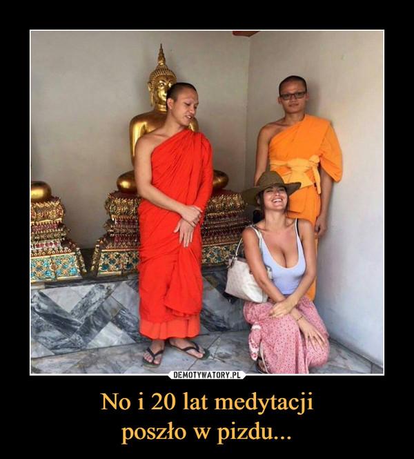 No i 20 lat medytacjiposzło w pizdu... –