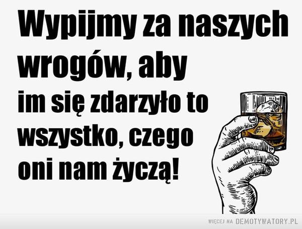 Wypijmy za wrogów –  Wypijmy za naszych wrogów, aby im się zdarzyło to wszystko, czego oni nam życzą!