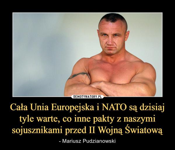 Cała Unia Europejska i NATO są dzisiaj tyle warte, co inne pakty z naszymi sojusznikami przed II Wojną Światową – - Mariusz Pudzianowski