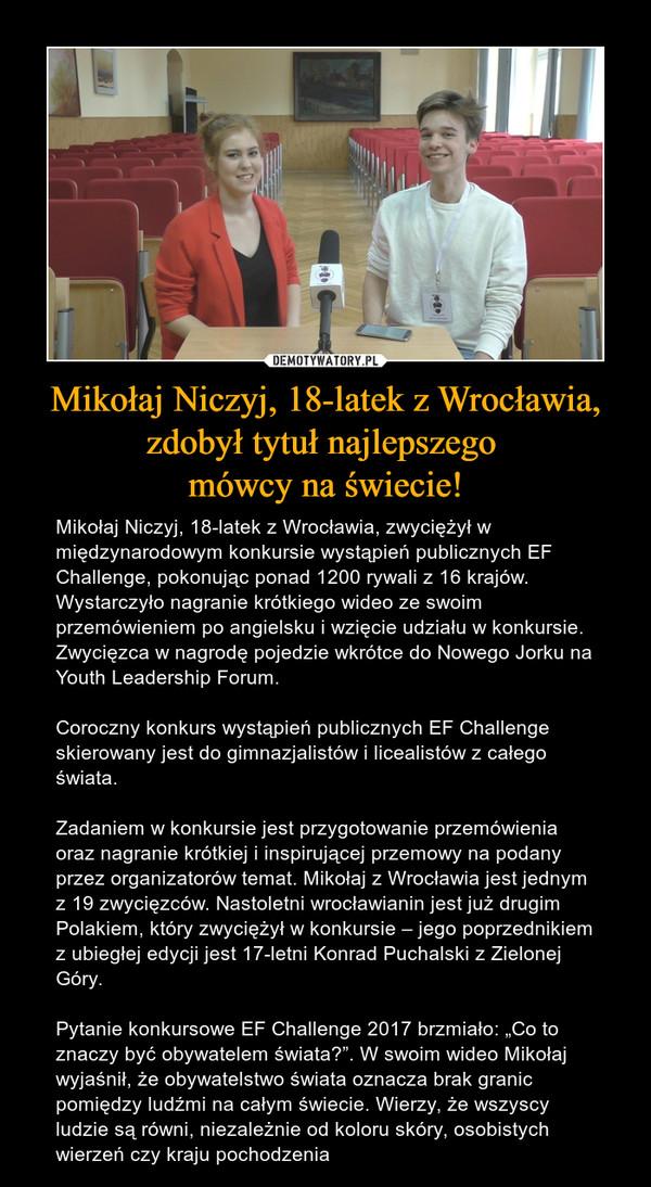 """Mikołaj Niczyj, 18-latek z Wrocławia, zdobył tytuł najlepszego mówcy na świecie! – Mikołaj Niczyj, 18-latek z Wrocławia, zwyciężył w międzynarodowym konkursie wystąpień publicznych EF Challenge, pokonując ponad 1200 rywali z 16 krajów. Wystarczyło nagranie krótkiego wideo ze swoim przemówieniem po angielsku i wzięcie udziału w konkursie. Zwycięzca w nagrodę pojedzie wkrótce do Nowego Jorku na Youth Leadership Forum.Coroczny konkurs wystąpień publicznych EF Challenge skierowany jest do gimnazjalistów i licealistów z całego świata.Zadaniem w konkursie jest przygotowanie przemówienia oraz nagranie krótkiej i inspirującej przemowy na podany przez organizatorów temat. Mikołaj z Wrocławia jest jednym z 19 zwycięzców. Nastoletni wrocławianin jest już drugim Polakiem, który zwyciężył w konkursie – jego poprzednikiem z ubiegłej edycji jest 17-letni Konrad Puchalski z Zielonej Góry.Pytanie konkursowe EF Challenge 2017 brzmiało: """"Co to znaczy być obywatelem świata?"""". W swoim wideo Mikołaj wyjaśnił, że obywatelstwo świata oznacza brak granic pomiędzy ludźmi na całym świecie. Wierzy, że wszyscy ludzie są równi, niezależnie od koloru skóry, osobistych wierzeń czy kraju pochodzenia"""