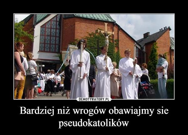 Bardziej niż wrogów obawiajmy sie pseudokatolików –
