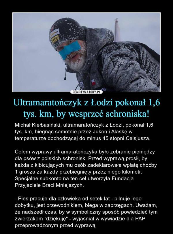 """Ultramaratończyk z Łodzi pokonał 1,6 tys. km, by wesprzeć schroniska! – Michał Kiełbasiński, ultramaratończyk z Łodzi, pokonał 1,6 tys. km, biegnąc samotnie przez Jukon i Alaskę w temperaturze dochodzącej do minus 45 stopni Celsjusza.Celem wyprawy ultramaratończyka było zebranie pieniędzy dla psów z polskich schronisk. Przed wyprawą prosił, by każda z kibicujących mu osób zadeklarowała wpłatę choćby 1 grosza za każdy przebiegnięty przez niego kilometr. Specjalne subkonto na ten cel utworzyła Fundacja Przyjaciele Braci Mniejszych.- Pies pracuje dla człowieka od setek lat - pilnuje jego dobytku, jest przewodnikiem, biega w zaprzęgach. Uważam, że nadszedł czas, by w symboliczny sposób powiedzieć tym zwierzakom """"dziękuję"""" - wyjaśniał w wywiadzie dla PAP przeprowadzonym przed wyprawą"""