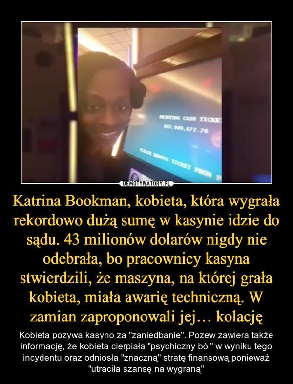 Katrina Bookman, kobieta, która wygrała rekordowo dużą sumę w kasynie idzie do sądu. 43 milionów dolarów nigdy nie odebrała, bo pracownicy kasyna stwierdzili, że maszyna, na której grała kobieta, miała awarię techniczną. W zamian zaproponowali jej… kolację