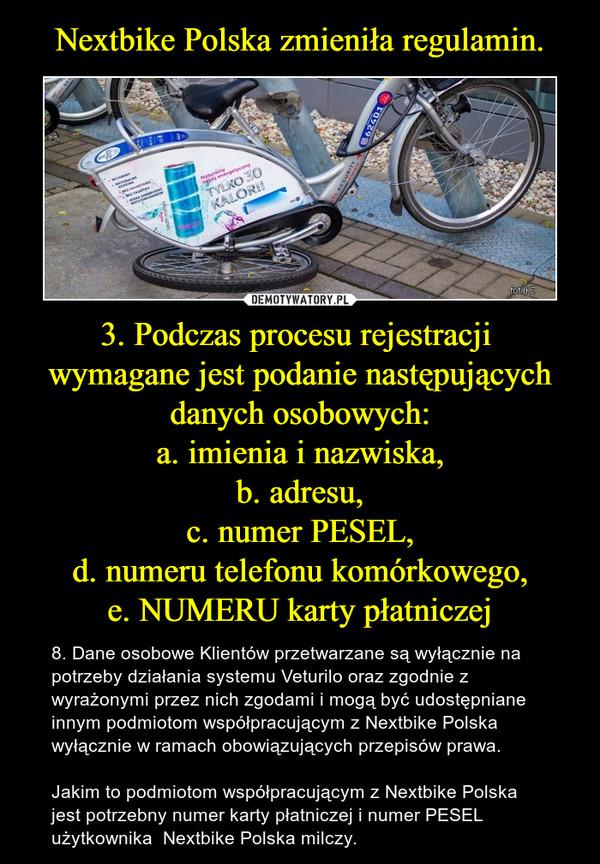 3. Podczas procesu rejestracji  wymagane jest podanie następujących danych osobowych:a. imienia i nazwiska,b. adresu,c. numer PESEL,d. numeru telefonu komórkowego,e. NUMERU karty płatniczej – 8. Dane osobowe Klientów przetwarzane są wyłącznie na potrzeby działania systemu Veturilo oraz zgodnie z wyrażonymi przez nich zgodami i mogą być udostępniane innym podmiotom współpracującym z Nextbike Polska wyłącznie w ramach obowiązujących przepisów prawa.Jakim to podmiotom współpracującym z Nextbike Polska jest potrzebny numer karty płatniczej i numer PESEL użytkownika  Nextbike Polska milczy.