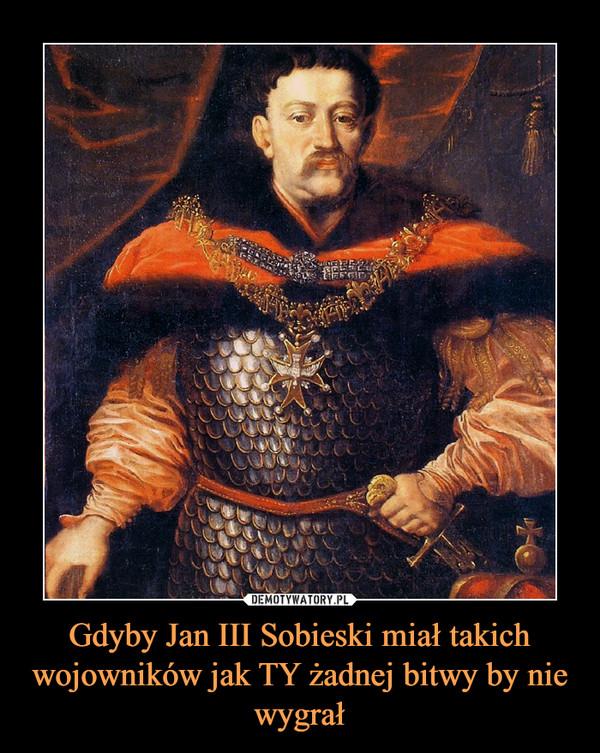 Gdyby Jan III Sobieski miał takich wojowników jak TY żadnej bitwy by nie wygrał –