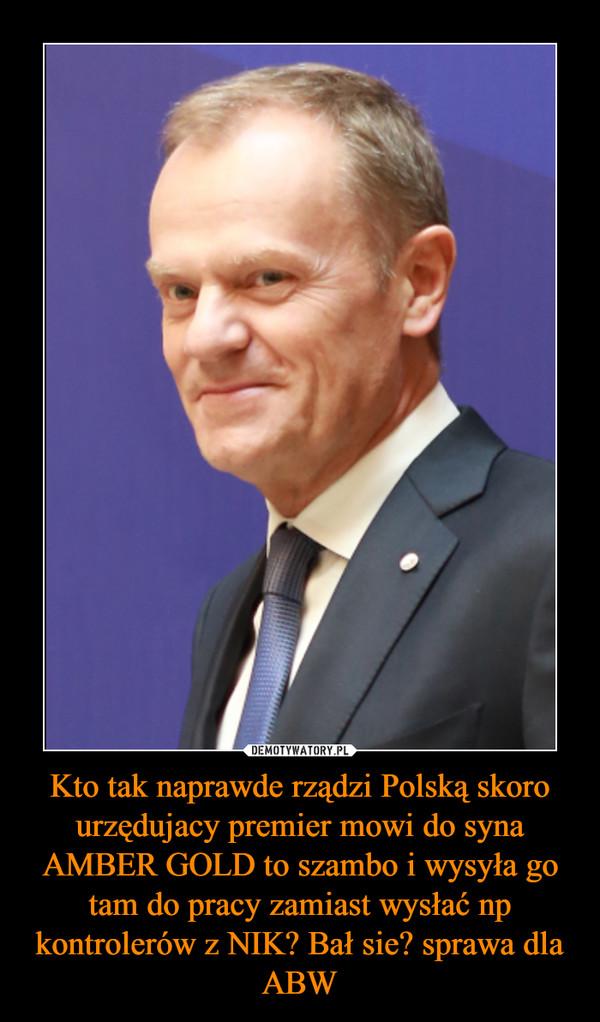 Kto tak naprawde rządzi Polską skoro urzędujacy premier mowi do syna AMBER GOLD to szambo i wysyła go tam do pracy zamiast wysłać np kontrolerów z NIK? Bał sie? sprawa dla ABW –
