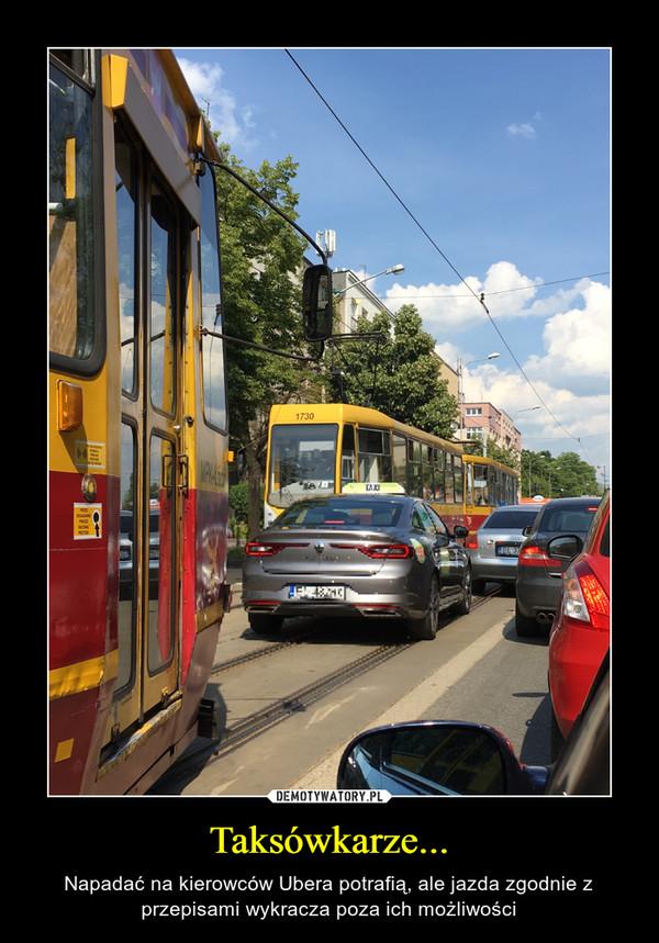 Taksówkarze... – Napadać na kierowców Ubera potrafią, ale jazda zgodnie z przepisami wykracza poza ich możliwości
