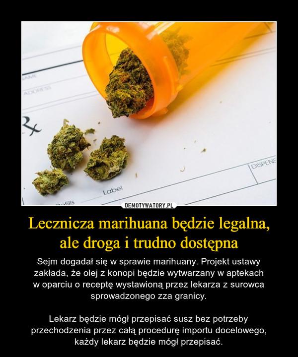 Lecznicza marihuana będzie legalna,ale droga i trudno dostępna – Sejm dogadał się w sprawie marihuany. Projekt ustawyzakłada, że olej z konopi będzie wytwarzany w aptekachw oparciu o receptę wystawioną przez lekarza z surowcasprowadzonego zza granicy.Lekarz będzie mógł przepisać susz bez potrzebyprzechodzenia przez całą procedurę importu docelowego,każdy lekarz będzie mógł przepisać.