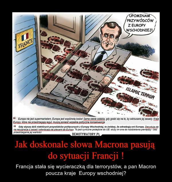 Jak doskonale słowa Macrona pasują do sytuacji Francji ! – Francja stała się wycieraczką dla terrorystów, a pan Macron poucza kraje  Europy wschodniej?