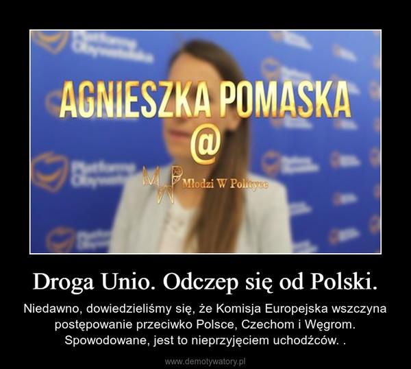 Droga Unio. Odczep się od Polski. – Niedawno, dowiedzieliśmy się, że Komisja Europejska wszczyna postępowanie przeciwko Polsce, Czechom i Węgrom. Spowodowane, jest to nieprzyjęciem uchodźców. .