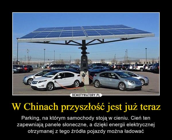 W Chinach przyszłość jest już teraz – Parking, na którym samochody stoją w cieniu. Cień ten zapewniają panele słoneczne, a dzięki energii elektrycznej otrzymanej z tego źródła pojazdy można ładować
