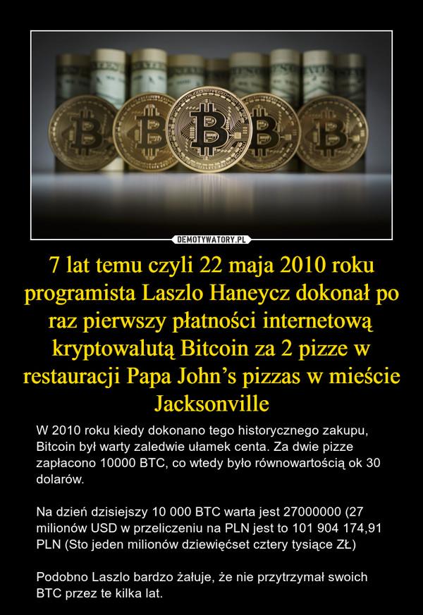 7 lat temu czyli 22 maja 2010 roku programista Laszlo Haneycz dokonał po raz pierwszy płatności internetową kryptowalutą Bitcoin za 2 pizze w restauracji Papa John's pizzas w mieście Jacksonville – W 2010 roku kiedy dokonano tego historycznego zakupu, Bitcoin był warty zaledwie ułamek centa. Za dwie pizze zapłacono 10000 BTC, co wtedy było równowartością ok 30 dolarów.Na dzień dzisiejszy 10 000 BTC warta jest 27000000 (27 milionów USD w przeliczeniu na PLN jest to 101 904 174,91 PLN (Sto jeden milionów dziewięćset cztery tysiące ZŁ)Podobno Laszlo bardzo żałuje, że nie przytrzymał swoich BTC przez te kilka lat.