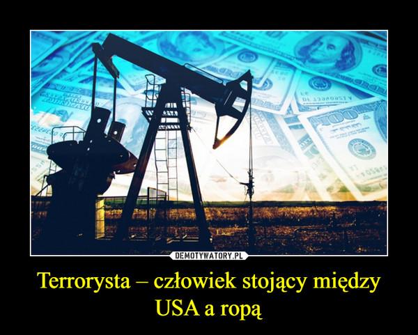 Terrorysta – człowiek stojący między USA a ropą –