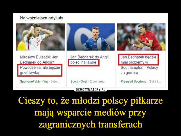 Cieszy to, że młodzi polscy piłkarze mają wsparcie mediów przy zagranicznych transferach –
