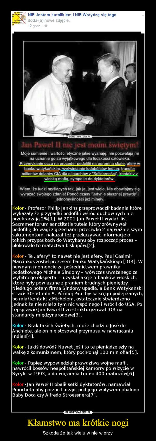 """Kłamstwo ma krótkie nogi – Szkoda że tak wielu w nie wierzy Kolor - Profesor Philip Jenkins przeprowadził badania którewykazały że przypadki pedofilii wśród duchownych nieprzekraczają 290[1]. W 2001 Jan Paweł II wydał listSacramentorum sanctitapedofilię do wagi z grzechami przeciwko 2 najważniejszymsakramentom, nakazał też przekazywać informacje otakich przypadkach do Watykanu aby rozpocząć proces -blokowało to matactwa biskupów.[2]tis tutela który zrównywałKolor - Te ,,afery"""" to nawet nie jest afery. Paul CasimirMarcinkus został prezesem banku Watykańskiego [IOR]. Wwnym momencie za pośrednictwem prawnikapodatkowego Michele Sindony - wówczas uważanego zawybitnego eksperta - uzyskał akcje 5 banków włoskichktóre były powiązane z praniem brudnych pieniędzyNiedługo potem firma Sindony upadła, a Bank Watykańskistracił 30-50 mln $. Później Paul był w kręgu podejrzanych,miał kontakt z Michelem, ostatecznie stwierdzononak że nie miał z tym nic wspólnego i wrócit do USA. Potej sprawie Jan Pawet l zrestrukturyzowat IOR nastandardy międzynarodowel3]lor - Brak takich świętych, może chodzi o José deAnchiete, ale on nie stosował przymusu w nawracaniuIndian[4]KolorKolor Jakiś dowód? Nawet jeśli to te pieniądze szły nawalkę z komunizmem, który pochłonat 100 mln ofiarl5]Kolor Papież wypowiedziat prawdziwą wojnę mafii,nawrócit bossów neapolitańskiej kamorry po wizycie wSycylii w 1993, a do więzienia trafiło 400 mafiozów[6]Kolor -Jan Pawet II obalił setki dyktatorów, namawiałPinocheta aby porzucit urząd, pod jego wpływem obalonoBaby Doca czy Alfredo Stroessneral 7]"""