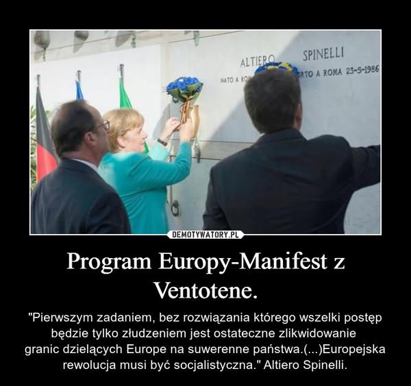 """Program Europy-Manifest z Ventotene. – """"Pierwszym zadaniem, bez rozwiązania którego wszelki postęp będzie tylko złudzeniem jest ostateczne zlikwidowanie granic dzielących Europe na suwerenne państwa.(...)Europejska rewolucja musi być socjalistyczna."""" Altiero Spinelli."""