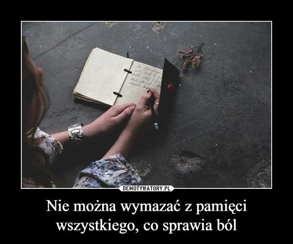 Nie można wymazać z pamięci wszystkiego, co sprawia ból –