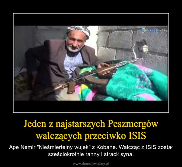 """Jeden z najstarszych Peszmergów walczących przeciwko ISIS – Ape Nemir """"Nieśmiertelny wujek"""" z Kobane. Walcząc z ISIS został sześciokrotnie ranny i stracił syna."""
