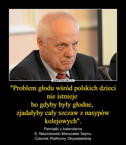 """""""Problem głodu wśród polskich dzieci nie istnieje  bo gdyby były głodne,  zjadałyby cały szczaw z nasypów kolejowych""""."""