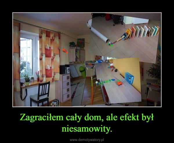 Zagraciłem cały dom, ale efekt był niesamowity. –