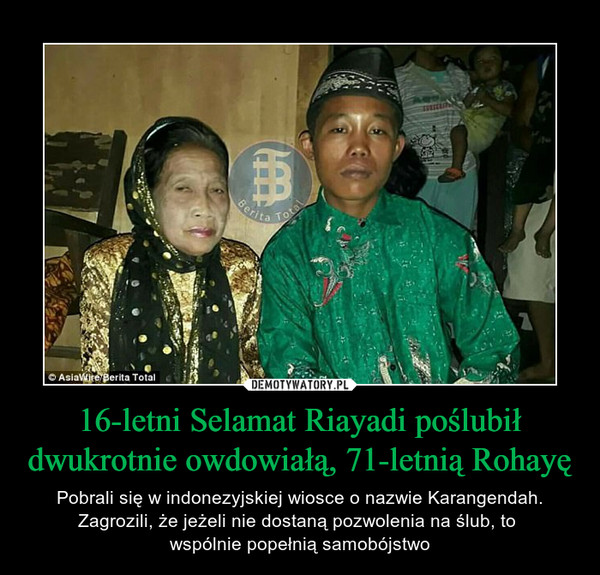 16-letni Selamat Riayadi poślubił dwukrotnie owdowiałą, 71-letnią Rohayę – Pobrali się w indonezyjskiej wiosce o nazwie Karangendah. Zagrozili, że jeżeli nie dostaną pozwolenia na ślub, to wspólnie popełnią samobójstwo