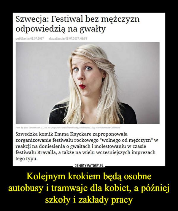 """Kolejnym krokiem będą osobne autobusy i tramwaje dla kobiet, a później szkoły i zakłady pracy –  Szwecja: Festiwal bez mężczyzn odpowiedzią na gwałtySzwedzka komik Emma Knyckare zaproponowała zorganizowanie festiwalu rockowego """"wolnego od mężczyzn""""  w reakcji na doniesienie o gwałtach i molestowaniu w czasie festiwalu Bravalla, a także na wielu wcześniejszych imprezach tego typu."""
