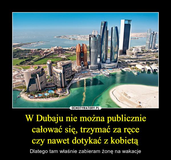 W Dubaju nie można publiczniecałować się, trzymać za ręceczy nawet dotykać z kobietą – Dlatego tam właśnie zabieram żonę na wakacje