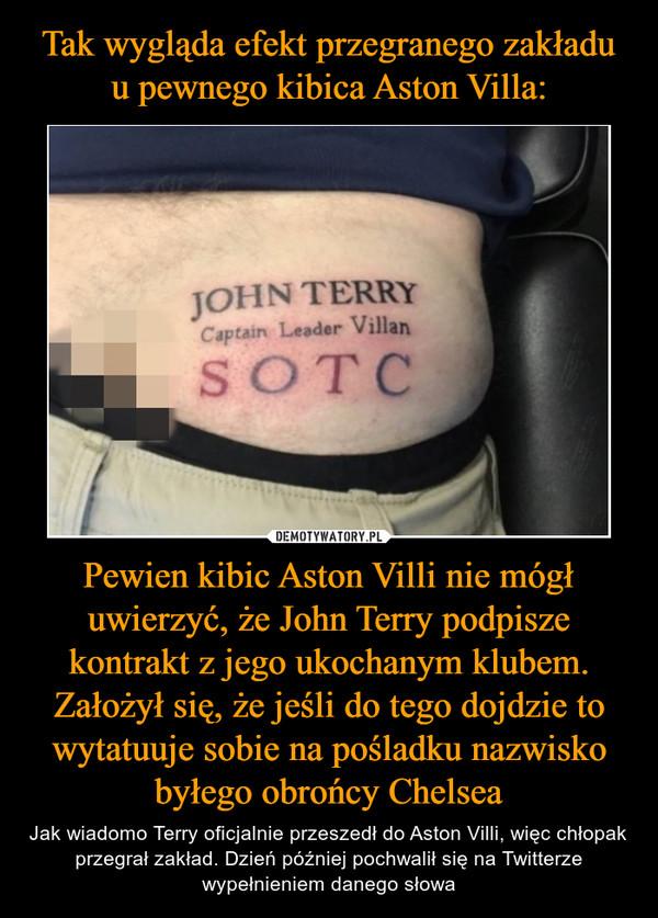 Pewien kibic Aston Villi nie mógł uwierzyć, że John Terry podpisze kontrakt z jego ukochanym klubem. Założył się, że jeśli do tego dojdzie to wytatuuje sobie na pośladku nazwisko byłego obrońcy Chelsea – Jak wiadomo Terry oficjalnie przeszedł do Aston Villi, więc chłopak przegrał zakład. Dzień później pochwalił się na Twitterze wypełnieniem danego słowa