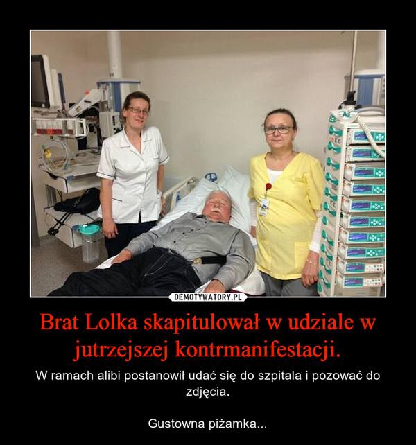 Brat Lolka skapitulował w udziale w jutrzejszej kontrmanifestacji. – W ramach alibi postanowił udać się do szpitala i pozować do zdjęcia.Gustowna piżamka...