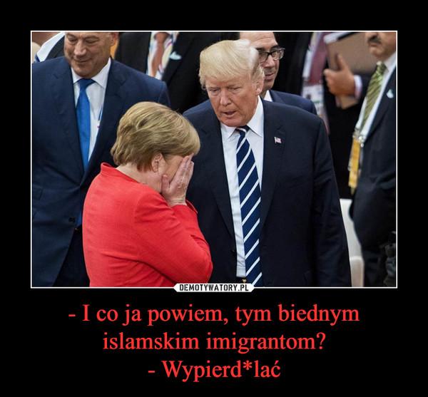 - I co ja powiem, tym biednymislamskim imigrantom?- Wypierd*lać –