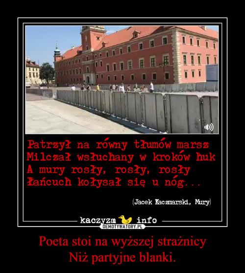 Poeta stoi na wyższej strażnicy Niż partyjne blanki.