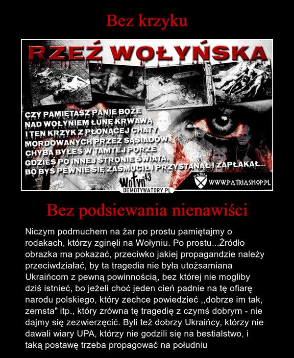 """Bez podsiewania nienawiści – Niczym podmuchem na żar po prostu pamiętajmy o rodakach, którzy zginęli na Wołyniu. Po prostu...Źródło obrazka ma pokazać, przeciwko jakiej propagandzie należy przeciwdziałać, by ta tragedia nie była utożsamiana Ukraińcom z pewną powinnością, bez której nie mogliby dziś istnieć, bo jeżeli choć jeden cień padnie na tę ofiarę narodu polskiego, który zechce powiedzieć ,,dobrze im tak, zemsta"""" itp., który zrówna tę tragedię z czymś dobrym - nie dajmy się zezwierzęcić. Byli też dobrzy Ukraińcy, którzy nie dawali wiary UPA, którzy nie godzili się na bestialstwo, i taką postawę trzeba propagować na południu"""