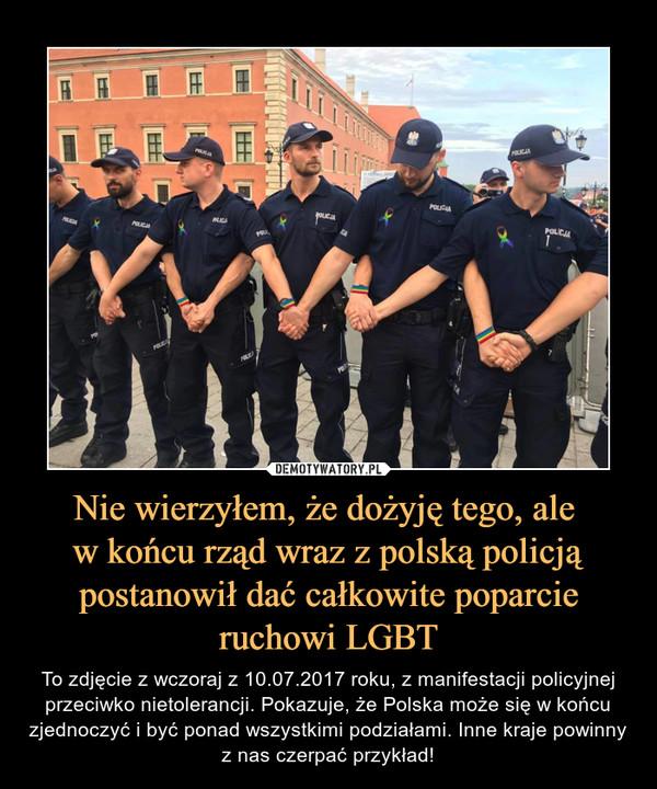 Nie wierzyłem, że dożyję tego, ale w końcu rząd wraz z polską policją postanowił dać całkowite poparcie ruchowi LGBT – To zdjęcie z wczoraj z 10.07.2017 roku, z manifestacji policyjnej przeciwko nietolerancji. Pokazuje, że Polska może się w końcu zjednoczyć i być ponad wszystkimi podziałami. Inne kraje powinny z nas czerpać przykład!
