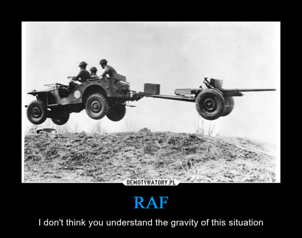 RAF – I don't think you understand the gravity of this situation