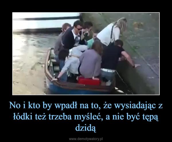 No i kto by wpadł na to, że wysiadając z łódki też trzeba myśleć, a nie być tępą dzidą –