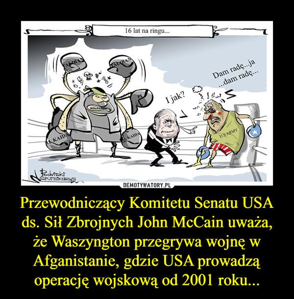 Przewodniczący Komitetu Senatu USA ds. Sił Zbrojnych John McCain uważa, że Waszyngton przegrywa wojnę w Afganistanie, gdzie USA prowadzą operację wojskową od 2001 roku... –