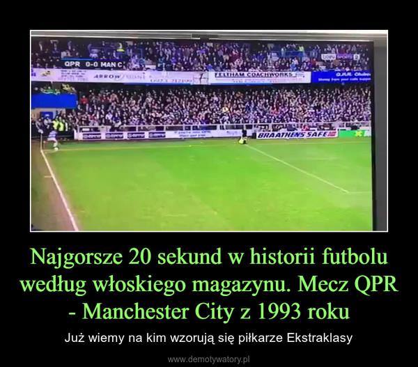 Najgorsze 20 sekund w historii futbolu według włoskiego magazynu. Mecz QPR - Manchester City z 1993 roku – Już wiemy na kim wzorują się piłkarze Ekstraklasy