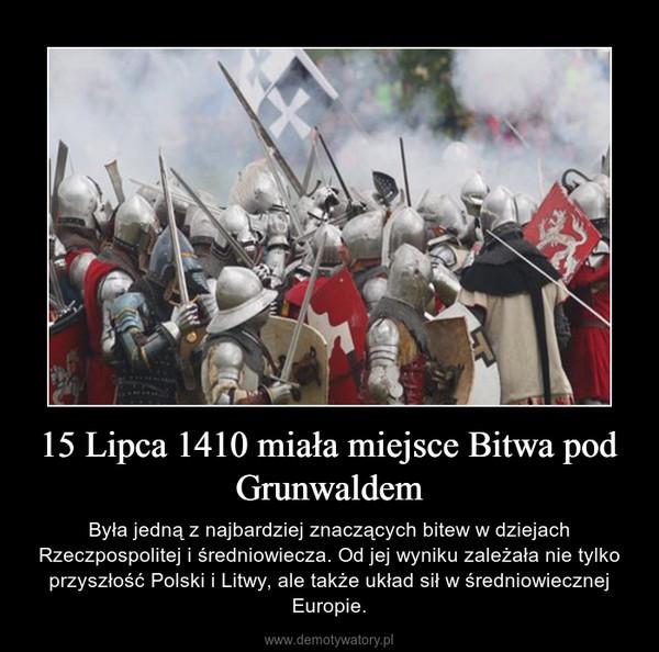 15 Lipca 1410 miała miejsce Bitwa pod Grunwaldem – Była jedną z najbardziej znaczących bitew w dziejach Rzeczpospolitej i średniowiecza. Od jej wyniku zależała nie tylko przyszłość Polski i Litwy, ale także układ sił w średniowiecznej Europie.