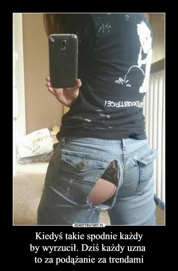 Kiedyś takie spodnie każdyby wyrzucił. Dziś każdy uzna to za podążanie za trendami –
