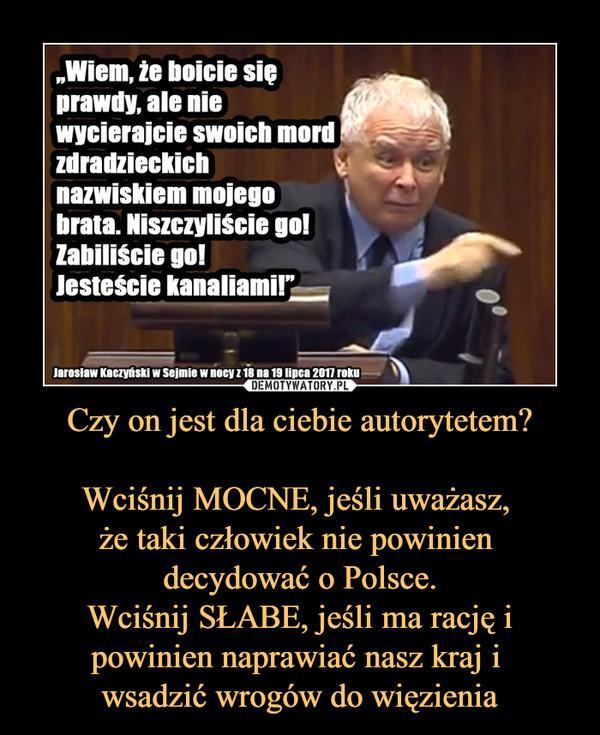 """Czy on jest dla ciebie autorytetem?Wciśnij MOCNE, jeśli uważasz, że taki człowiek nie powinien decydować o Polsce.Wciśnij SŁABE, jeśli ma rację i powinien naprawiać nasz kraj i wsadzić wrogów do więzienia –  """"Wiem, że boicie się prawdy, ale nie wycierajcie swoich mord zdradzieckich nazwiskiem mojego brata. Niszczyliście go! Zabiliście go! Jesteście kanaliami!""""Jarosław Kaczyński w Sejmie w nocy z 18 na 19 lipca 2017 roku"""